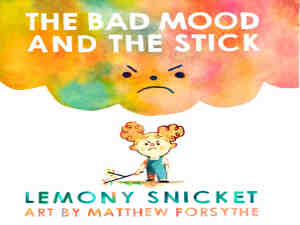 The Bad Mood and the Stick by Lemony Snicket and Matthew Forsythe