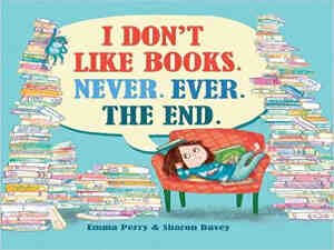 I Don't Like Books. Never. Ever. The End. by Emma Perry and Sharon Davey